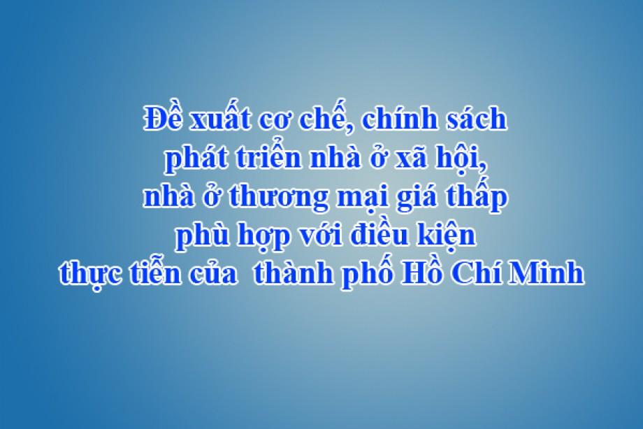 Đề xuất cơ chế, chính sách phát triển nhà ở xã hội, nhà ở thương mại giá thấp phù hợp với điều kiện thực tiễn của  thành phố Hồ Chí Minh