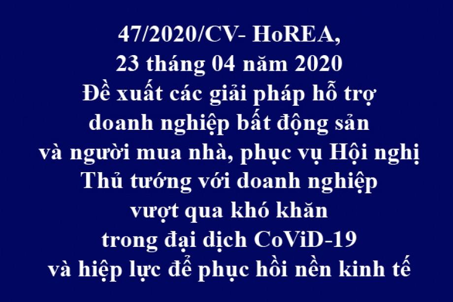 47/2020/CV- HoREA, ngày 23/04/2020 đề xuất các giải pháp hỗ trợ doanh nghiệp bất động sản và người mua nhà, phục vụ Hội nghị Thủ tướng với doanh nghiệp vượt qua khó khăn trong đại dịch CoViD-19 và hiệp lực để phục hồi nền kinh tế