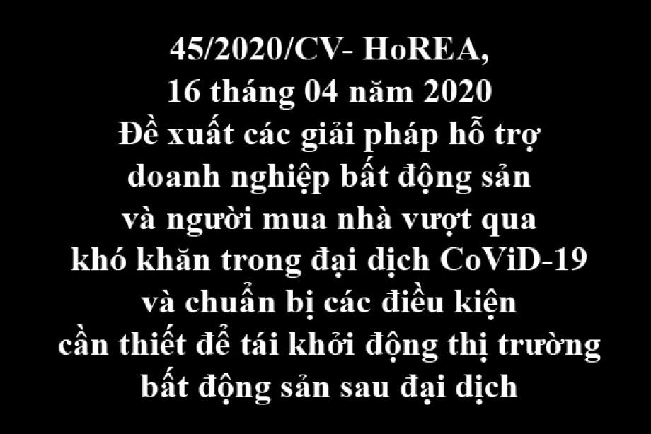 45/2020/CV- HoREA, ngày 16/04/2020 đề xuất các giải pháp hỗ trợ doanh nghiệp bất động sản và người mua nhà vượt qua khó khăn trong đại dịch CoViD-19 và chuẩn bị các điều kiện cần thiết để tái khởi động thị trường bất động sản sau đại dịch
