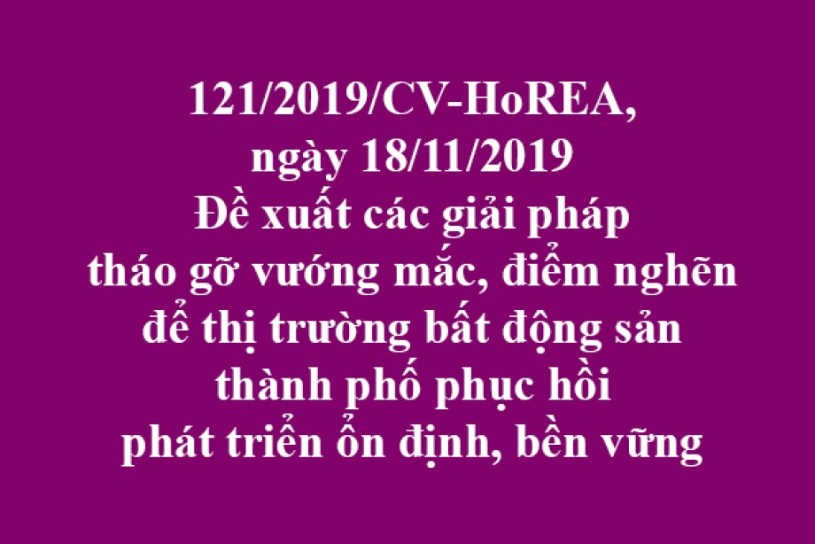 121/2019/CV- HoREA, đề xuất các giải pháp tháo gỡ vướng mắc, điểm nghẽn để thị trường bất động sản thành phố phục hồi phát triển ổn định, bền vững
