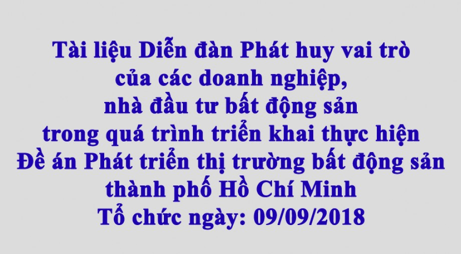 Tài liệu Diễn đàn Phát huy vai trò của các doanh nghiệp, nhà đầu tư bất động sản  trong quá trình triển khai thực hiện Đề án Phát triển thị trường bất động sản  thành phố Hồ Chí Minh
